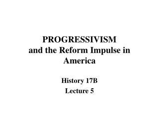 PROGRESSIVISM and the Reform Impulse in America