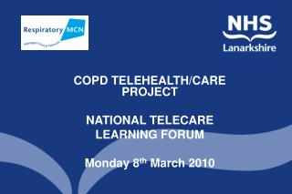 COPD TELEHEALTH/CARE PROJECT NATIONAL TELECARE  LEARNING FORUM Monday 8 th  March 2010