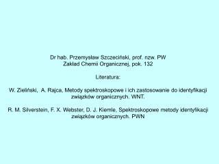 Dr hab. Przemysław Szczeciński, prof. nzw. PW Zakład Chemii Organicznej, pok. 132 Literatura: