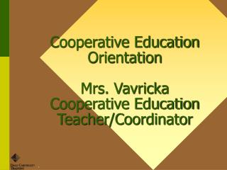 Cooperative Education Orientation  Mrs. Vavricka Cooperative Education Teacher/Coordinator