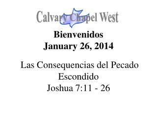 Bienvenidos January 26, 2014 Las Consequencias del Pecado Escondido Joshua 7:11 - 26