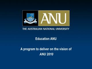 Education ANU A program to deliver on the vision of ANU 2010