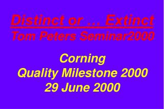 Distinct or … Extinct Tom Peters Seminar2000 Corning Quality Milestone 2000 29 June 2000