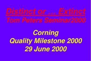 Distinct or … Extinct Tom Peters Seminar2000 Corning Quality Milestone 2000 29 June 2000