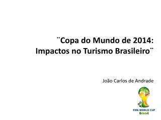 ¨Copa do Mundo de 2014:  Impactos no Turismo Brasileiro¨ João Carlos de Andrade