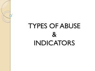 TYPES OF ABUSE & INDICATORS