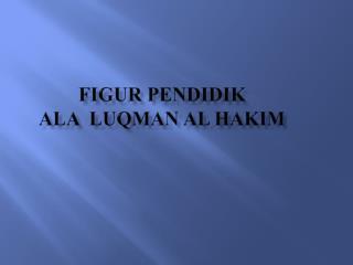 FIGUR PENDIDIK  ALA  LUQMAN AL HAKIM