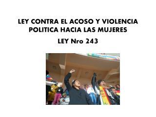 LEY CONTRA EL ACOSO Y VIOLENCIA POLITICA HACIA LAS MUJERES LEY Nro  243