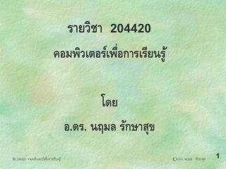 รายวิชา   204420 คอมพิวเตอร์เพื่อการเรียนรู้ โดย อ.ดร. นฤมล รักษาสุข