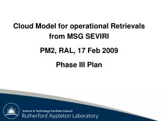 Cloud Model for operational Retrievals from MSG SEVIRI PM2, RAL, 17 Feb 2009 Phase III Plan