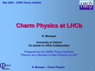 Charm Physics at LHCb R. Mure ş an University of Oxford On behalf of LHCb Collaboration