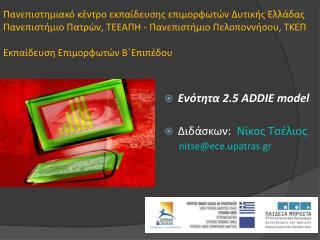 Ενότητα 2.5  ADDIE model Διδάσκων:   N ίκος Τσέλιος nitse @e c e. upatras. gr