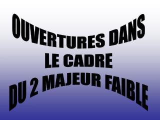 OUVERTURES DANS LE CADRE DU 2 MAJEUR FAIBLE
