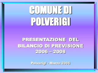 COMUNE DI POLVERIGI  PRESENTAZIONE  DEL BILANCIO DI PREVISIONE 2006 – 2008 Polverigi - Marzo 2006