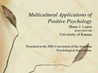 Multicultural Applications of  Positive Psychology Shane J. Lopez sjlopezku University of Kansas    Presented at the 200