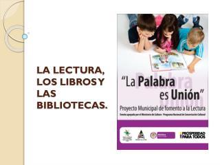 LA LECTURA , LOS LIBROS Y LAS BIBLIOTECAS.