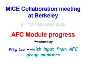 MICE Collaboration meeting at Berkeley 9 – 12 February 2005 AFC Module progress Presented by