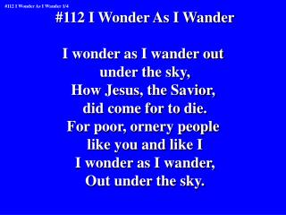 #112 I Wonder As I Wander I wonder as I wander out  under the sky, How Jesus, the Savior,