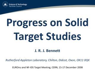 Progress on Solid Target Studies  J. R. J. Bennett  Rutherford Appleton Laboratory, Chilton, Didcot, Oxon, OX11 0QX  EUR