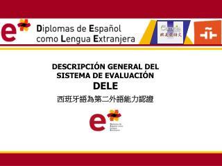 DESCRIPCIÓN GENERAL DEL SISTEMA DE EVALUACIÓN DELE 西班牙語為第二外語能力認證