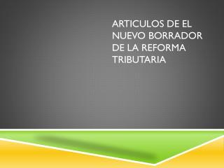 ARTICULOS DE EL NUEVO BORRADOR DE LA REFORMA TRIBUTARIA