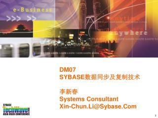 DM07 SYBASE 数据同步及复制技术 李新春 Systems Consultant Xin-Chun.Li@Sybase.Com