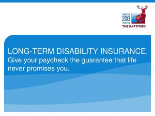 LONG-TERM DISABILITY INSURANCE. Give your paycheck the guarantee that life never promises you.