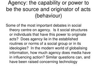 Agency: the capability or power to be the source and originator of acts (behaviour)