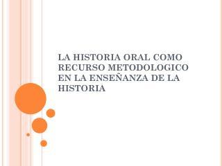 LA HISTORIA ORAL COMO RECURSO METODOLOGICO EN LA ENSEÑANZA DE LA HISTORIA