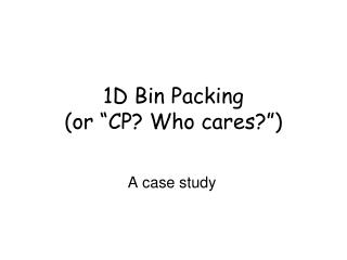 1D Bin Packing or  CP Who cares