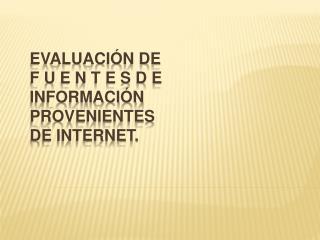 EVALUACIÓN DE F U E N T E S D E INFORMACIÓN PROVENIENTES DE INTERNET.
