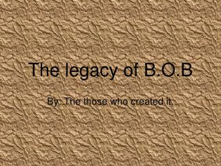 The legacy of B.O.B