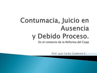 Contumacia, Juicio en Ausencia  y Debido Proceso. En el contexto de la Reforma del  Copp