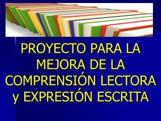 PROYECTO PARA LA MEJORA DE LA COMPRENSIÓN LECTORA y EXPRESIÓN ESCRITA