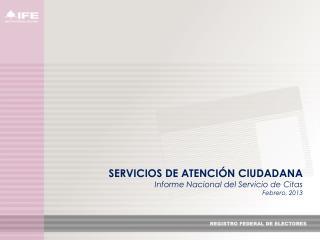 SERVICIOS DE ATENCI�N CIUDADANA Informe  Nacional del  Servicio de Citas  F ebrero,  2013