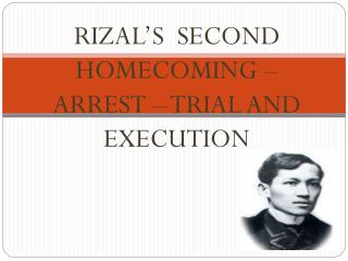RIZAL�S  SECOND HOMECOMING  �  ARREST  �  TRIAL AND EXECUTION