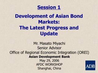 Session 1 Development of Asian Bond Markets:  The Latest Progress and Update