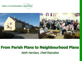 From Parish Plans to Neighbourhood Plans Keith Harrison, Chief Executive