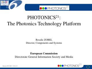 PHOTONICS 21 : The Photonics Technology Platform Rosalie ZOBEL Director, Components and Systems