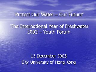 """ Protect Our Water  –  Our Future ""  The International Year of Freshwater 2003  –  Youth Forum"