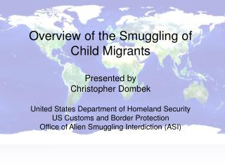 Overview of the Smuggling of  Child Migrants  Presented by Christopher Dombek  United States Department of Homeland Secu