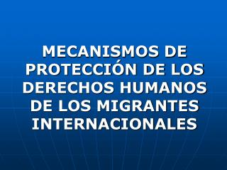 MECANISMOS DE PROTECCIÓN DE LOS DERECHOS HUMANOS DE LOS MIGRANTES INTERNACIONALES