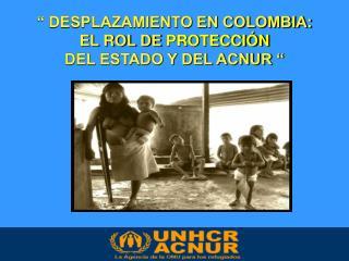 """"""" DESPLAZAMIENTO EN COLOMBIA: EL ROL DE  PROTECCIÓN DEL ESTADO Y DEL ACNUR """""""