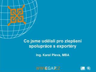 Co jsme udělali pro zlepšení spolupráce s exportéry Ing. Karel Pleva, MBA