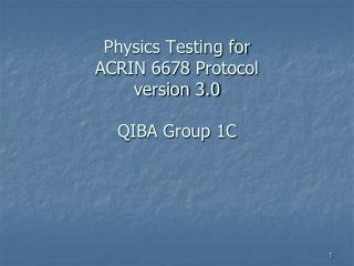 Physics Testing for  ACRIN 6678 Protocol version 3.0 QIBA Group 1C