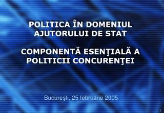 POLITICA  Î N DOMENIUL AJUTORULUI DE STAT COMPONENT Ă  ESEN Ţ IAL Ă  A POLITICII CONCUREN Ţ EI