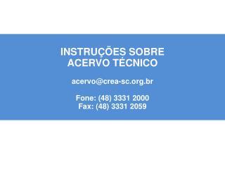 INSTRUÇÕES SOBRE ACERVO TÉCNICO acervo@crea-sc.br Fone: (48) 3331 2000 Fax: (48) 3331 2059