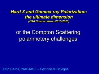 Hard X and Gamma-ray Polarization: the ultimate dimension (ESA Cosmic Vision 2015-2025)