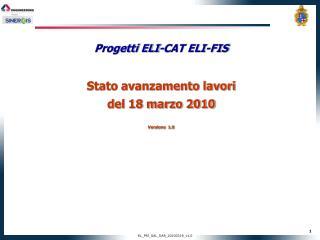 Progetti ELI-CAT ELI-FIS Stato avanzamento lavori del 18 marzo 2010 Versione  1.0