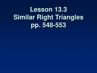 Lesson 13.3 Similar Right Triangles pp. 548-553
